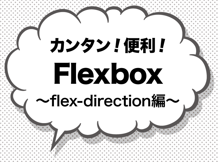 カンタン!便利!Flexbox 〜flex-direction編〜